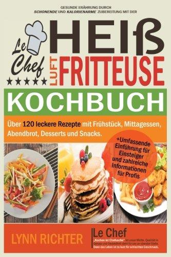 Preisvergleich Produktbild Le Chef - Kochbuch für die Heißluftfritteuse: Über 120 leckere Rezepte mit Frühstück, Mittagessen, Abendbrot, Desserts und Snacks