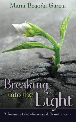 Breaking Into The Light: A Journey of Self-Discovery and Transformation por Maria Begona Garcia