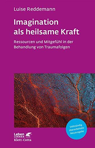 Imagination als heilsame Kraft: Ressourcen und Mitgefühl in der Behandlung von Traumafolgen (Leben Lernen 288)