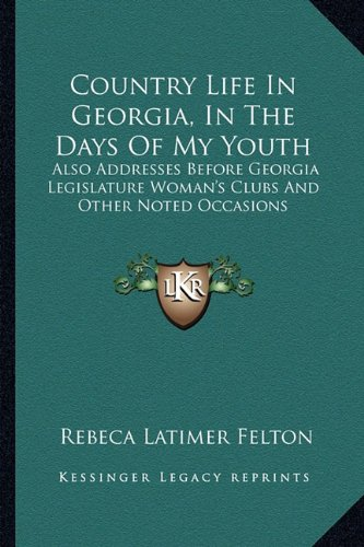 Country Life in Georgia, in the Days of My Youth: Also Addresses Before Georgia Legislature Woman's Clubs and Other Noted Occasions