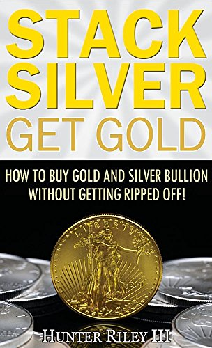 Stack Silver Get Gold: How to Buy Gold and Silver Bullion without Getting Ripped Off! (Edelmetall Bullion)