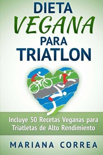 DIETA VEGANA Para TRIATLON: Incluye 50 Recetas Veganas para Triatletas de Alto Rendimiento por Mariana Correa