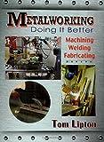 Metalworking - Doing it Better: Machining, Welding, Fabricating
