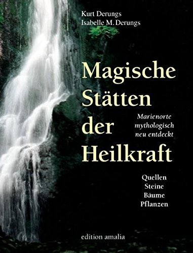 Magische Stätten der Heilkraft. Marienorte mythologisch neu entdeckt. Quellen, Steine, Bäume und Pflanzen