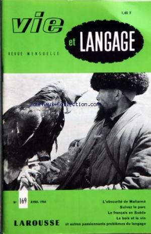 VIE ET LANGAGE [No 169] du 01/04/1966 - SOMMAIRE - OBSCURITE DE SYNTAXE ET SYNTAXE D'OBSCURITE CHEZ MALLARME PAR ANDRE FERRE - LA PRESSE ET LA LANGUE FRANCAISE PAR CLAUDE BODINIER - SUIVEZ LE PORC PAR JACQUES CAPELOVICI - ADIEUX A ADRIEN BERNELLE PAR RAOUL PEPIN - QUELLE LANGUE PARLAIT LE GRAND MOGOL PAR ADRIEN BERNELLE - DORVIGNY ET LE LANGAGE POPULAIRE AU XVIIIE SIECLE PAR MARCEL ASTRUC - MOTS CROISES LITTERAIRES PAR JACQUES CAPELOVICI - TOPONYMIE CANADIENNE PAR JEAN POIRIER - RECOURS A FONTE par Collectif