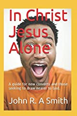 In Christ Jesus Alone: A guide for new converts and those seeking to draw nearer to God. Paperback