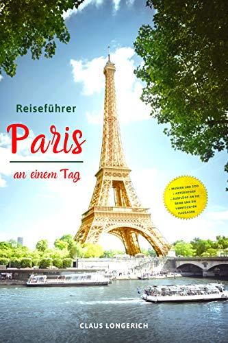 Reiseführer Paris an einem Tag!: Entdecke in kurzer Zeit die besten Sehenswürdigkeiten, Hotels, Restaurants, Kunst, Kultur und Ausflüge mit Kindern in der Stadt der Liebe! (Eine Stadt an einem Tag 2)