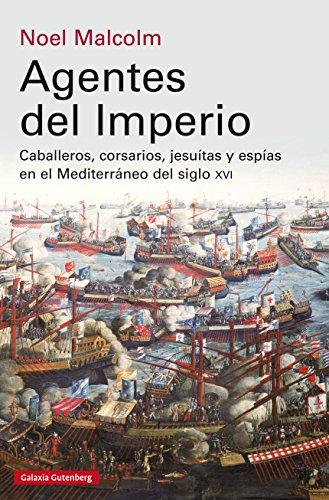 Agentes del imperio: Caballeros, corsarios, jesuítas y espías en el Mediterráneo del siglo XVI (Ensayo) por Noel Malcolm