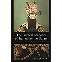 The Political Economy of Iran Under the Qajars: Society, Politics, Economics and Foreign Relations 1796-1926