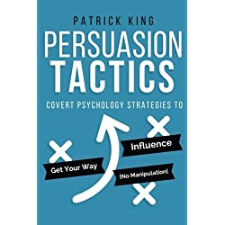 Persuasion Tactics: Covert Psychology Strategies to Influence, Persuade, & Get Y