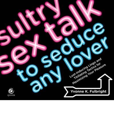 Sultry Sex Talk to Seduce Any Lover: How to Use the Other Oral Sex to Heat Up the Bedroom - Without Undoing a Zipper (Paperback) - Common