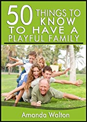 50 Things to Know About Having a Playful Family: Tips and Tricks to Connect with Your Family and Be Away from Technology