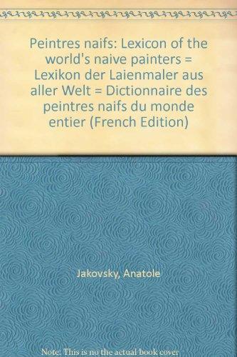 Peintres naifs: Lexicon of the world's naive painters = Lexikon der Laienmaler aus aller Welt = Dictionnaire des peintres naifs du monde entier