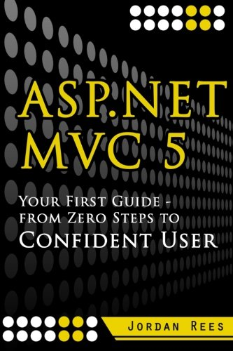 Asp.net Mvc 5: Your First Guide- from Zero Steps to Confident User: Volume 1