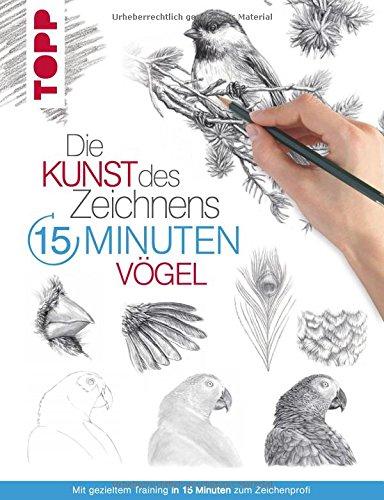 Die Kunst des Zeichnens 15 Minuten - Vögel: Mit gezieltem Training in 15 Minuten zum Zeichenprofi