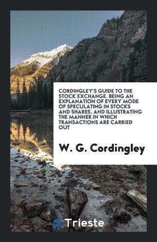 Cordingley's Guide to the Stock Exchange. Being an Explanation of Every Mode of Speculating in Stocks and Shares, and Illustrating the Manner in Which Transactions are Carried Out