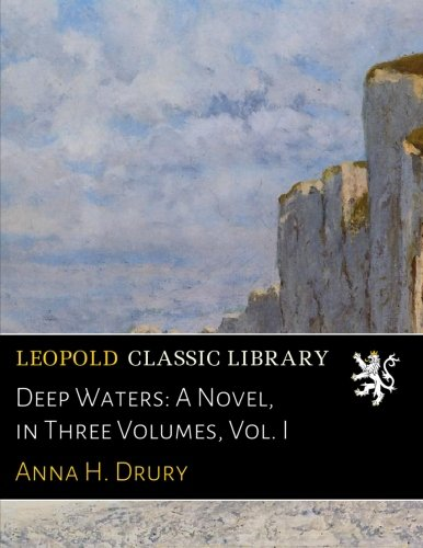 Deep Waters: A Novel, in Three Volumes, Vol. I por Anna H. Drury