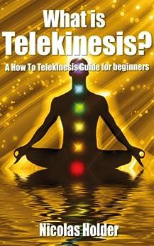 What Is Telekinesis? -  A How To Telekinesis Guide For Beginners by [Holder, Nicolas]