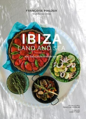 Ibiza Land And Sea. 100 Sun-drenched Recipes por Francoise Pialoux