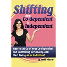 Shifting from Co-Dependent to Independent: How to Let Go of Your Co-Dependent and Controlling Personality, and Start Living as An Individual