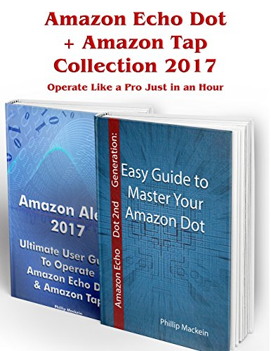 Amazon Echo Dot + Amazon Tap Collection 2017: Operate Like a Pro Just in an Hour: (Amazon Dot For Beginners, Amazon Dot User Guide, Amazon Dot Echo) (Amazon ... Speaker Echo Book 1) (English Edition)