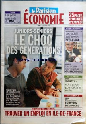 PARISIEN (LE) du 23/01/2006 - SAGA - LES PARIS GAGNANTS DU PMU JUNIORS-SENIORS - LE CHOC DES GENERATIONS TROUVER UN EMPLOI EN ILE-DE-FRANCE - VOTRE ENTREPRISE - ILS FONT L'ECONOMIE - LES PROJETS DE ROMAIN AFFELOU - ILS INNOVENT - LES MUSEES S'OUVRENT A LA GASTRONOMIE VOTRE ARGENT - DOSSIER - IMPOTS - NOTRE GUIDE POUR DECLARER MALIN VOTRE EMPLOI - CARRIERE - REUSSIR SON ENTRETIEN D'EMBAUCHE.