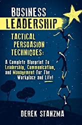 Business Leadership: Tactical Persuasion Techniques - A Complete Blueprint To Leadership, Communication, and Management For The Workplace and Life! by Derek Stanzma (2014-11-30)
