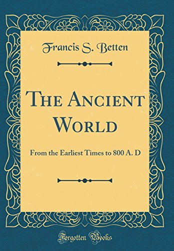 The Ancient World: From the Earliest Times to 800 A. D (Classic Reprint)