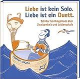 Liebe ist kein Solo. Liebe ist ein Duett.: Schiller bis Ringelnatz über Zweisamkeit und Leidenschaft (Literarische Lebensweisheiten)