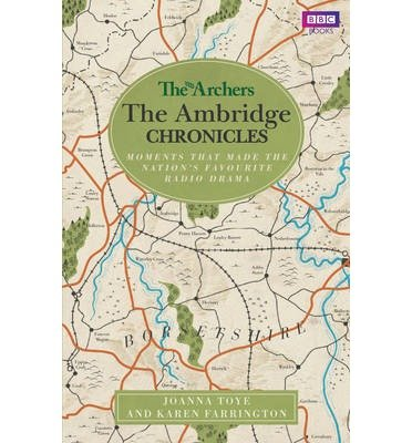 [(The Archers: the Ambridge Chronicles: Moments That Made the Nation's Favourite Radio Drama)] [ By (author) Joanna Toye, By (author) Karen Farrington ] [January, 2014]