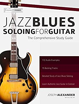 Jazz Blues Soloing for Guitar: The Comprehensive Study Guide (Fundamental Changes in Jazz Guitar Book 3) (English Edition) von [Alexander, Joseph]