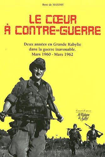 Le coeur à contre-guerre : Deux années en Grande Kabylie dans la guerre inavouable (Mars 1960- Mars 1962)