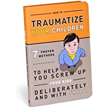 How to Traumatize Your Children: 7 Proven Methods to Help You Screw Up Your Kids Deliberately and with Skill (Books & Other Words)