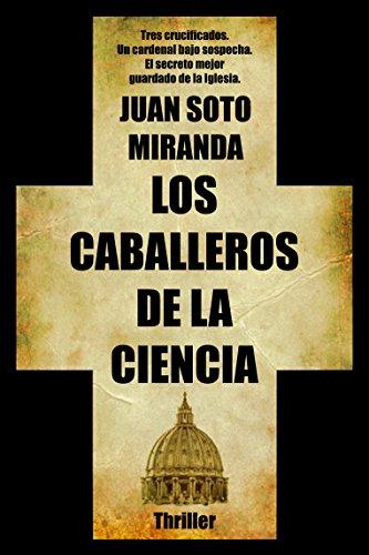Los Caballeros de la Ciencia: El secreto mejor guardado de la Iglesia. por Juan Soto Miranda