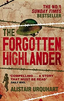 The Forgotten Highlander: My Incredible Story of Survival During the War in the Far East by [Urquhart, Alistair]