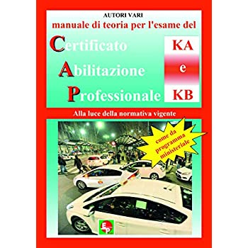Manuale Di Teoria Per L'esame Di Teoria Del Certificato Di Abilitazione Professionale Del Tipo Ka E Kb. Alla Luce Della Normativa Vigente Come Da Programma Ministeriale