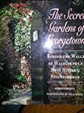 The Secret Gardens of Georgetown: Behind the Walls of Washington's Most Historic Neighborhood