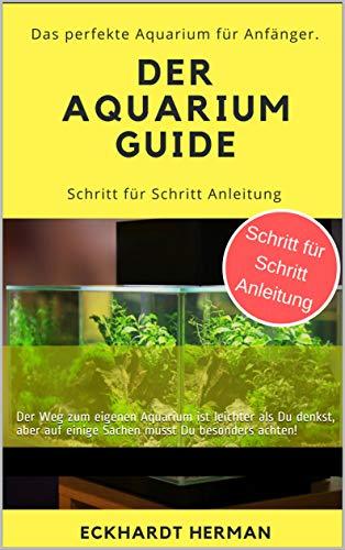 Der Aquarium Guide - Das perfekte Aquarium für Anfänger: Der Weg zum eigenen Aquarium ist leichter als Du denkst, aber auf einige Sachen musst Du besonders achten!