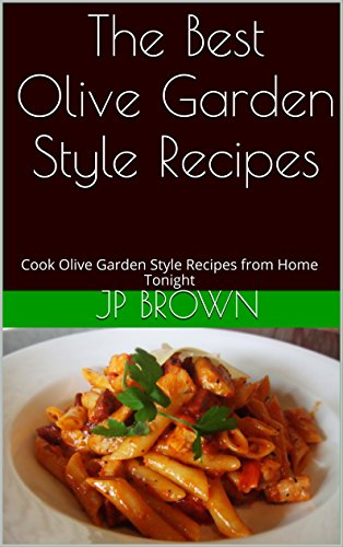the-best-olive-garden-style-recipes-cook-olive-garden-style-recipes-from-home-tonight-english-editio