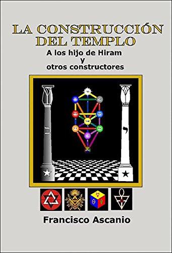 LA CONSTRUCCIÓN DEL TEMPLO: A LOS HIJOS DE HIRAM Y OTROS CONSTRUCTORES por FRANCISCO ASCANIO