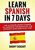 Learn Spanish In 7 Days!: The Ultimate Crash Course to Learning the Basics of the Spanish Language In No Time
