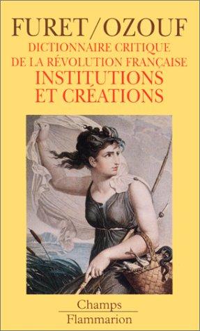 DICTIONNAIRE CRITIQUE REVOLUTION FRANCAISE. Institutions et créations par François Furet, Mona Ozouf