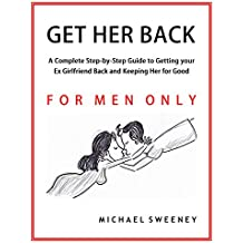 Get Her Back: FOR MEN ONLY - A Complete Step-by-Step Guide on How to Get Your Ex Girlfriend Back and Keep Her for Good (English Edition)