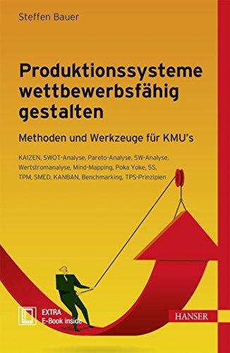 Produktionssysteme wettbewerbsfähig gestalten: Methoden und Werkzeuge für KMU´s - KAIZEN, SWOT-Analyse, Pareto-Analyse, 5W-Analyse, Wertstromanalyse, ... SMED, KANBAN, Benchmarking, TPS-Prinzipien