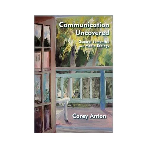 [(Communication Uncovered : General Semantics and Media Ecology)] [By (author) Corey Anton] published on (April, 2011)
