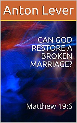CAN GOD RESTORE A BROKEN MARRIAGE?: Matthew 19:6