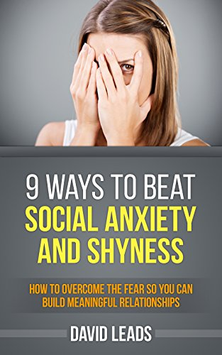 9 Ways to Beat Social Anxiety and Shyness: How to Overcome The Fear So You Can Build Meaningful Relationships