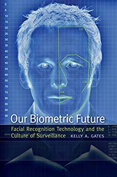 Our Biometric Future: Facial Recognition Technology and the Culture of Surveillance (Critical Cultural Communication) by [Gates, Kelly A.]