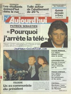 AUJOURD'HUI [No 15930] du 21/11/1995 - PATRICK SEBASTIEN - POURQUOI J'ARRETE LA TELE - UNIVERSITES - LES ETUDIANTS DANS LA RUE - IMPOTS - TOLLE AUTOUR DE L'ABATTEMENT DE 20 POUR 100 - POLOGNE - UN EX-COMMUNISTE ELU PRESIDENT - FAUSSE MONNAIE - LES BILLETS ETAIENT CACHES DANS LE JARDIN - CHAQUE FRANCAIS BOIT 82 LITRES D'EAU MINERALE PAR AN - PROCES SIMPSON - UNE AFFAIRE EN OR POUR LES PROCUREURS ET LES JURES - LES SPORTS