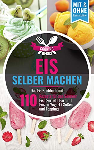 Eis selber machen: Das Eis Kochbuch mit 110 Rezepte für den Sommer Eis│Sorbet│Parfait│Frozen Yogurt│Soßen und Toppings Mit und Ohne Eismaschine (Eis selber machen Kochbuch 1) (Tea Party Frozen)